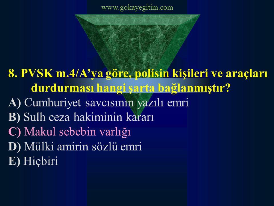 www.gokayegitim.com 8. PVSK m.4/A'ya göre, polisin kişileri ve araçları durdurması hangi şarta bağlanmıştır? A) Cumhuriyet savcısının yazılı emri B) S