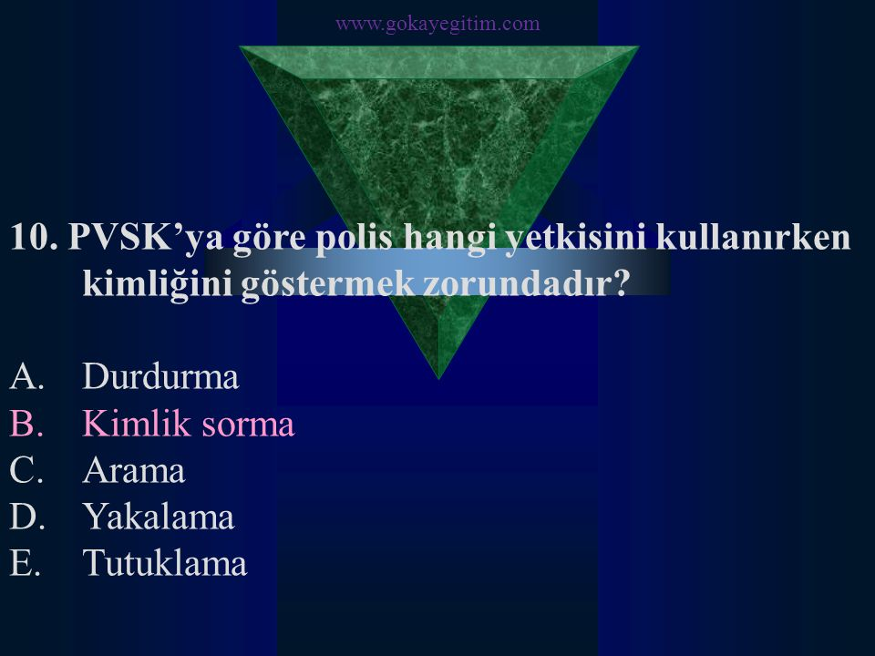 www.gokayegitim.com 10. PVSK'ya göre polis hangi yetkisini kullanırken kimliğini göstermek zorundadır? A.Durdurma B.Kimlik sorma C.Arama D.Yakalama E.