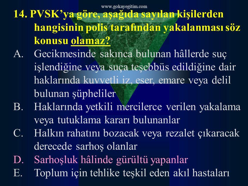 www.gokayegitim.com 14. PVSK'ya göre, aşağıda sayılan kişilerden hangisinin polis tarafından yakalanması söz konusu olamaz? A.Gecikmesinde sakınca bul