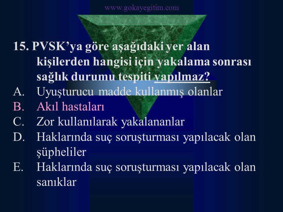 www.gokayegitim.com 15. PVSK'ya göre aşağıdaki yer alan kişilerden hangisi için yakalama sonrası sağlık durumu tespiti yapılmaz? A.Uyuşturucu madde ku