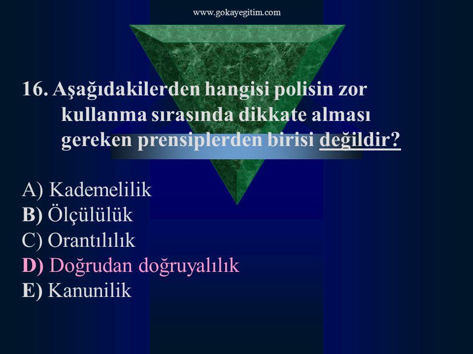 www.gokayegitim.com 16. Aşağıdakilerden hangisi polisin zor kullanma sırasında dikkate alması gereken prensiplerden birisi değildir? A) Kademelilik B)