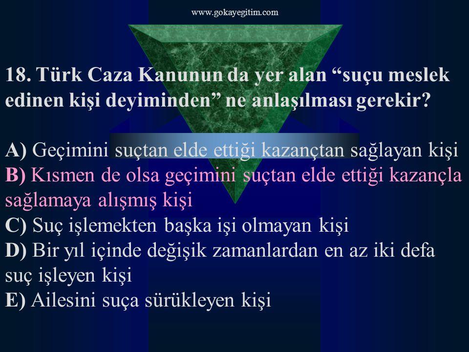 """www.gokayegitim.com 18. Türk Caza Kanunun da yer alan """"suçu meslek edinen kişi deyiminden"""" ne anlaşılması gerekir? A) Geçimini suçtan elde ettiği kaza"""