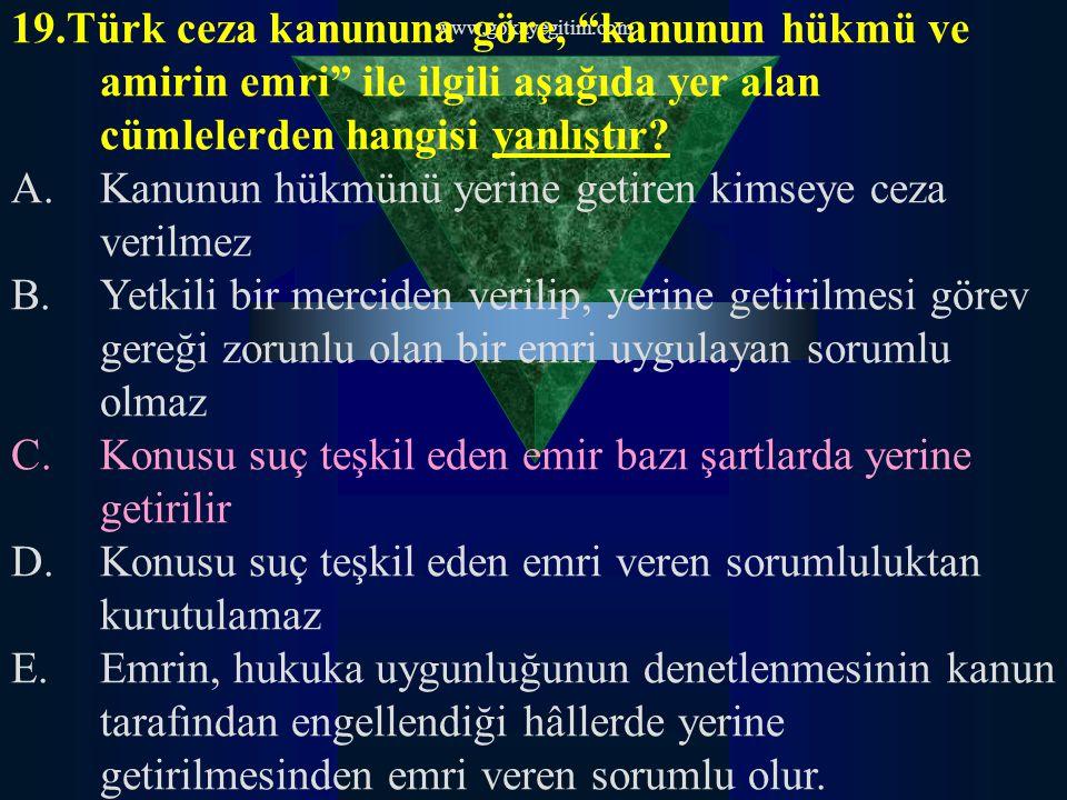 """www.gokayegitim.com 19.Türk ceza kanununa göre, """"kanunun hükmü ve amirin emri"""" ile ilgili aşağıda yer alan cümlelerden hangisi yanlıştır? A.Kanunun hü"""
