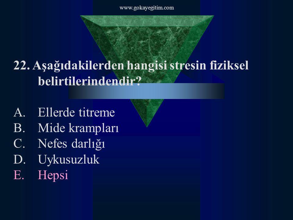 www.gokayegitim.com 22. Aşağıdakilerden hangisi stresin fiziksel belirtilerindendir? A.Ellerde titreme B.Mide krampları C.Nefes darlığı D.Uykusuzluk E