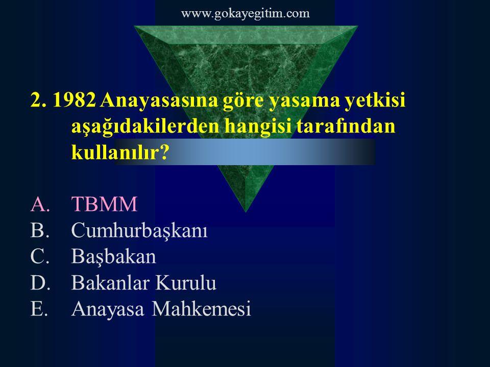 www.gokayegitim.com 2. 1982 Anayasasına göre yasama yetkisi aşağıdakilerden hangisi tarafından kullanılır? A.TBMM B.Cumhurbaşkanı C.Başbakan D.Bakanla