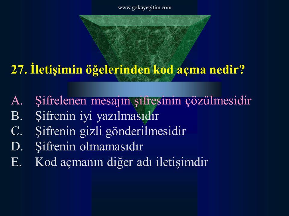 www.gokayegitim.com 27. İletişimin öğelerinden kod açma nedir? A.Şifrelenen mesajın şifresinin çözülmesidir B.Şifrenin iyi yazılmasıdır C.Şifrenin giz