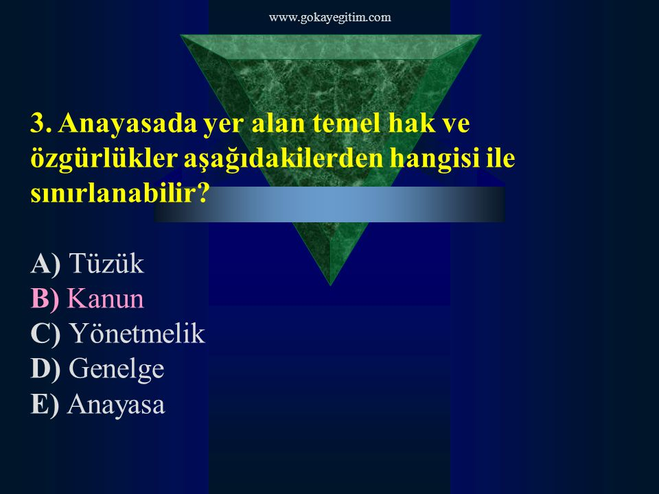 www.gokayegitim.com 3. Anayasada yer alan temel hak ve özgürlükler aşağıdakilerden hangisi ile sınırlanabilir? A) Tüzük B) Kanun C) Yönetmelik D) Gene
