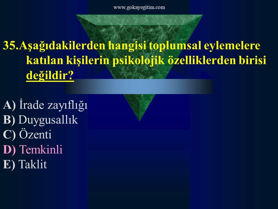www.gokayegitim.com 35.Aşağıdakilerden hangisi toplumsal eylemelere katılan kişilerin psikolojik özelliklerden birisi değildir? A) İrade zayıflığı B)