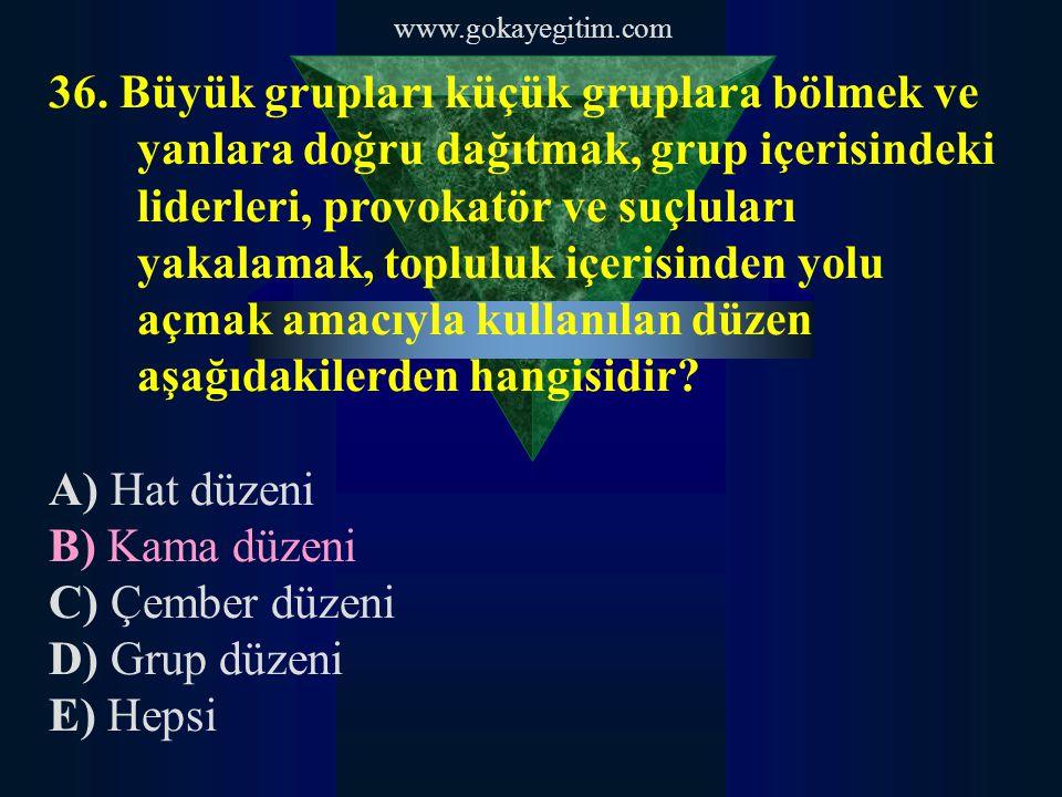 www.gokayegitim.com 36. Büyük grupları küçük gruplara bölmek ve yanlara doğru dağıtmak, grup içerisindeki liderleri, provokatör ve suçluları yakalamak