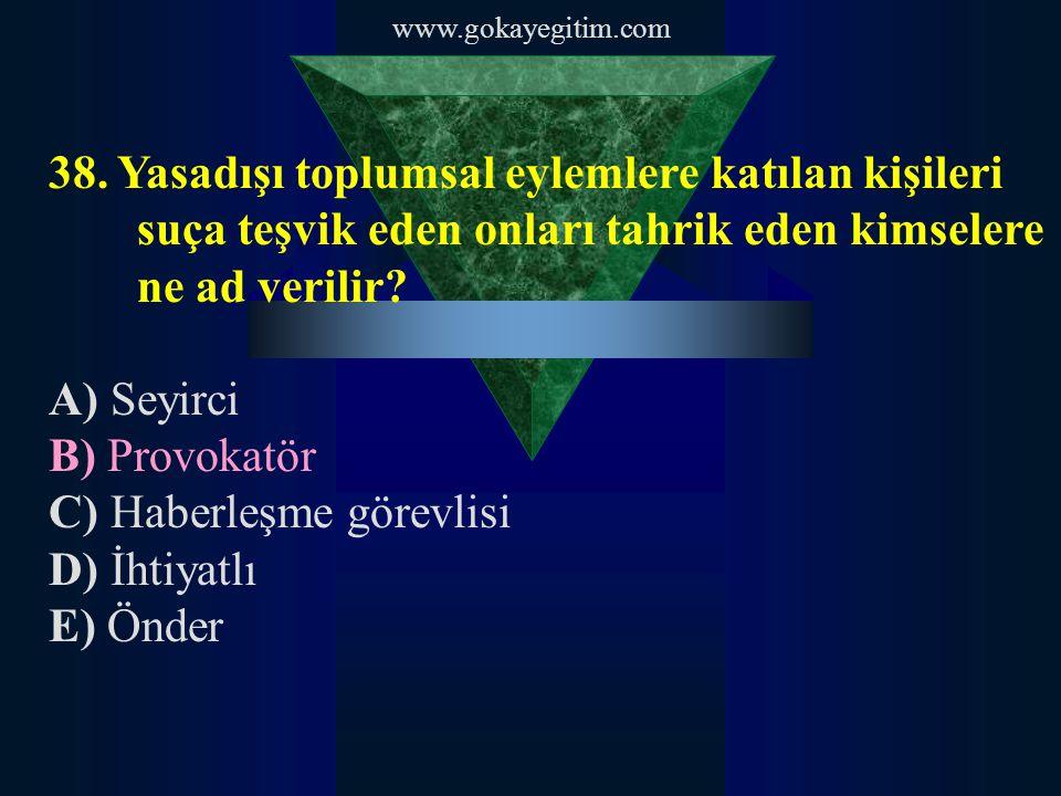 www.gokayegitim.com 38. Yasadışı toplumsal eylemlere katılan kişileri suça teşvik eden onları tahrik eden kimselere ne ad verilir? A) Seyirci B) Provo