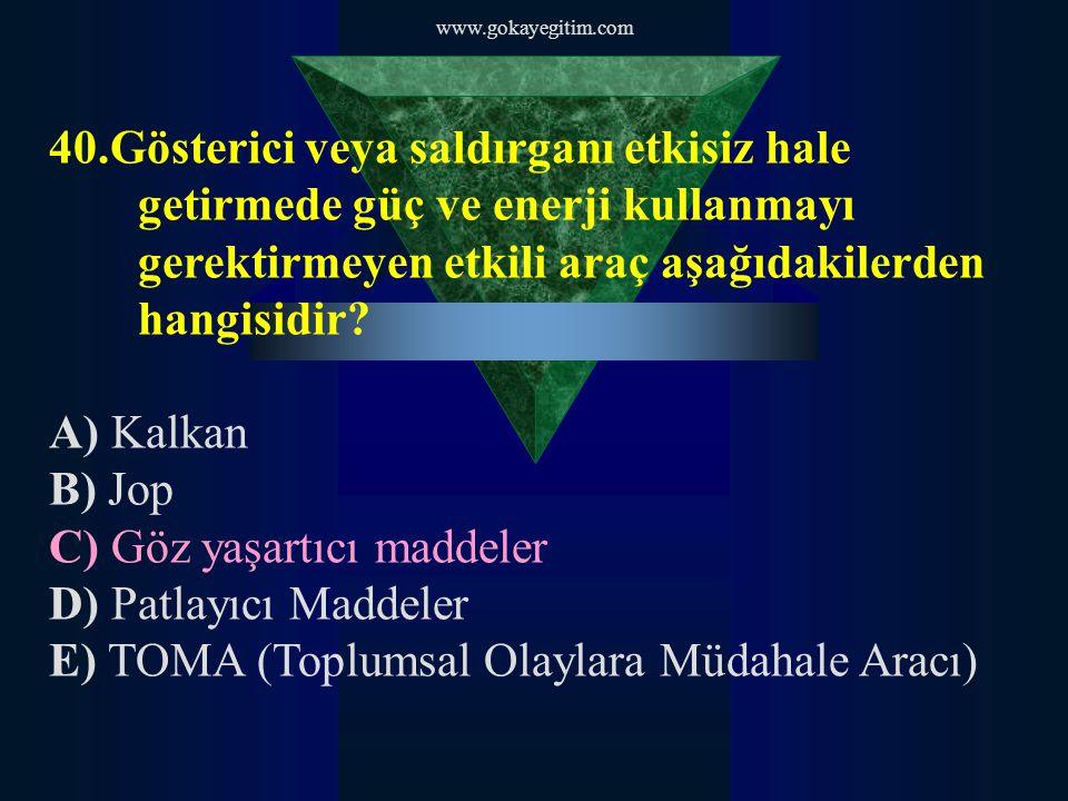 www.gokayegitim.com 40.Gösterici veya saldırganı etkisiz hale getirmede güç ve enerji kullanmayı gerektirmeyen etkili araç aşağıdakilerden hangisidir?