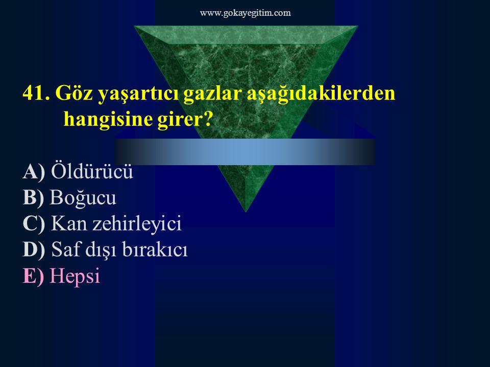 www.gokayegitim.com 41. Göz yaşartıcı gazlar aşağıdakilerden hangisine girer? A) Öldürücü B) Boğucu C) Kan zehirleyici D) Saf dışı bırakıcı E) Hepsi
