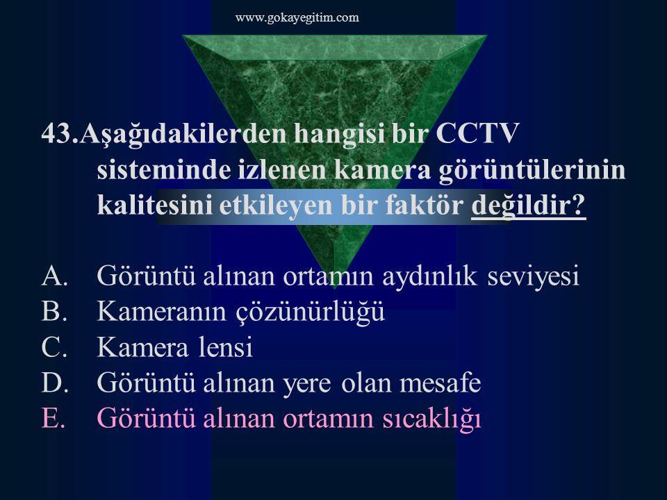 www.gokayegitim.com 43.Aşağıdakilerden hangisi bir CCTV sisteminde izlenen kamera görüntülerinin kalitesini etkileyen bir faktör değildir? A.Görüntü a