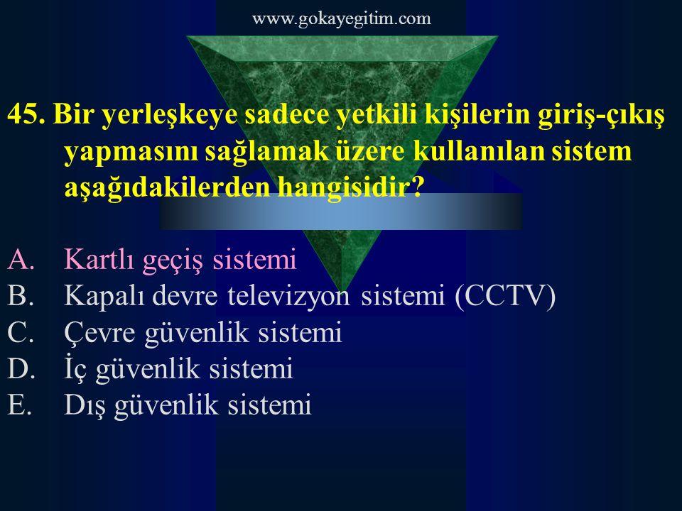 www.gokayegitim.com 45. Bir yerleşkeye sadece yetkili kişilerin giriş-çıkış yapmasını sağlamak üzere kullanılan sistem aşağıdakilerden hangisidir? A.K
