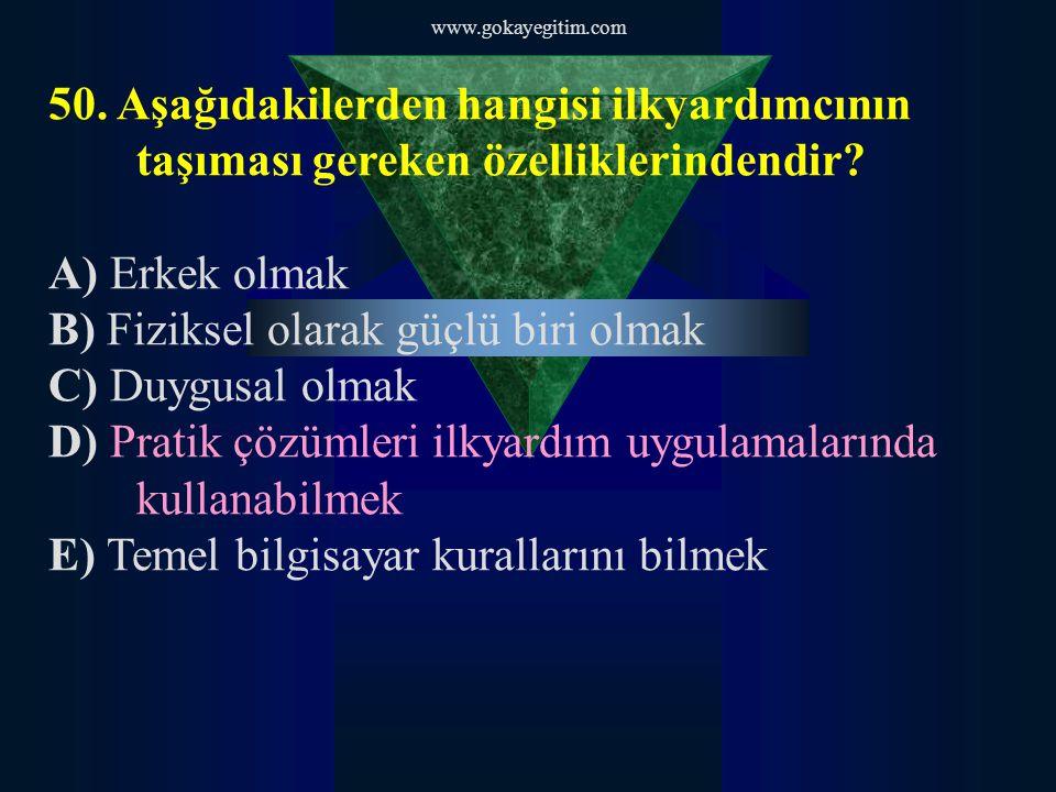 www.gokayegitim.com 50. Aşağıdakilerden hangisi ilkyardımcının taşıması gereken özelliklerindendir? A) Erkek olmak B) Fiziksel olarak güçlü biri olmak