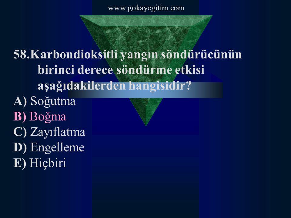 www.gokayegitim.com 58.Karbondioksitli yangın söndürücünün birinci derece söndürme etkisi aşağıdakilerden hangisidir? A) Soğutma B) Boğma C) Zayıflatm