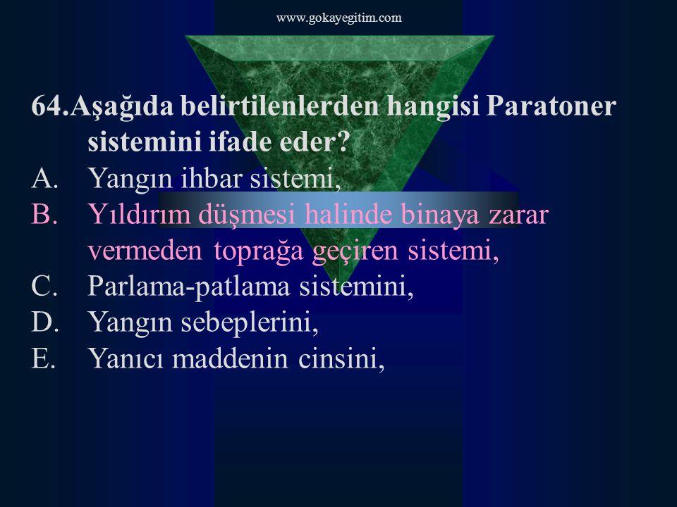 www.gokayegitim.com 64.Aşağıda belirtilenlerden hangisi Paratoner sistemini ifade eder? A.Yangın ihbar sistemi, B.Yıldırım düşmesi halinde binaya zara