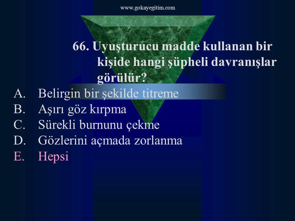 www.gokayegitim.com 66. Uyuşturucu madde kullanan bir kişide hangi şüpheli davranışlar görülür? A.Belirgin bir şekilde titreme B.Aşırı göz kırpma C.Sü