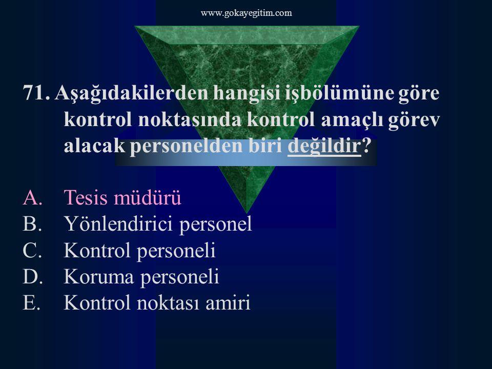 www.gokayegitim.com 71. Aşağıdakilerden hangisi işbölümüne göre kontrol noktasında kontrol amaçlı görev alacak personelden biri değildir? A.Tesis müdü