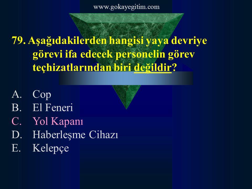 www.gokayegitim.com 79. Aşağıdakilerden hangisi yaya devriye görevi ifa edecek personelin görev teçhizatlarından biri değildir? A.Cop B.El Feneri C.Yo