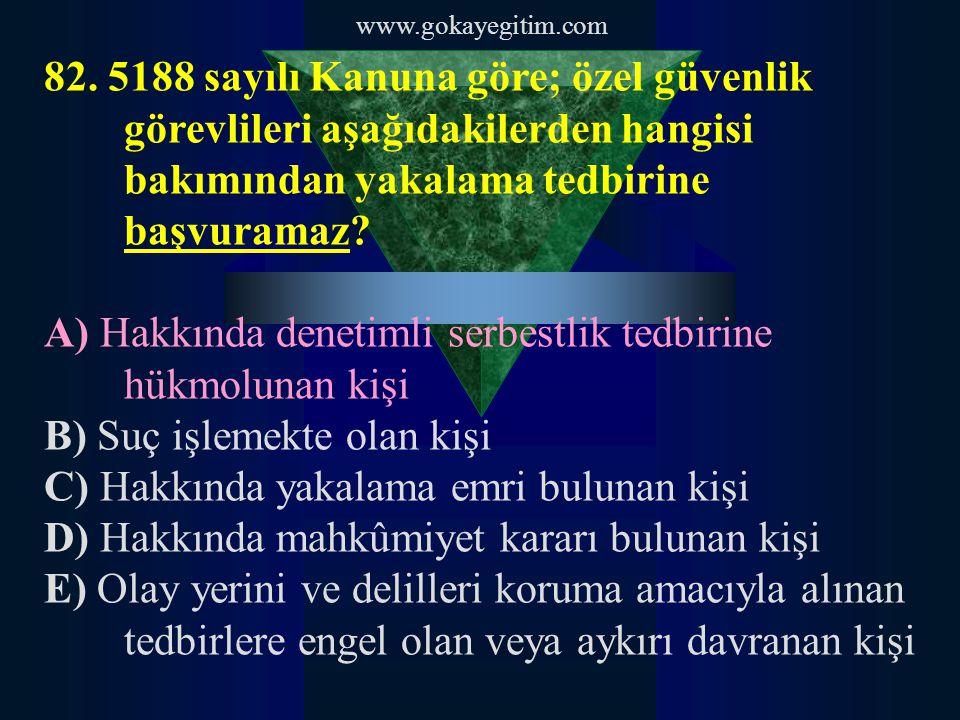 www.gokayegitim.com 82. 5188 sayılı Kanuna göre; özel güvenlik görevlileri aşağıdakilerden hangisi bakımından yakalama tedbirine başvuramaz? A) Hakkın