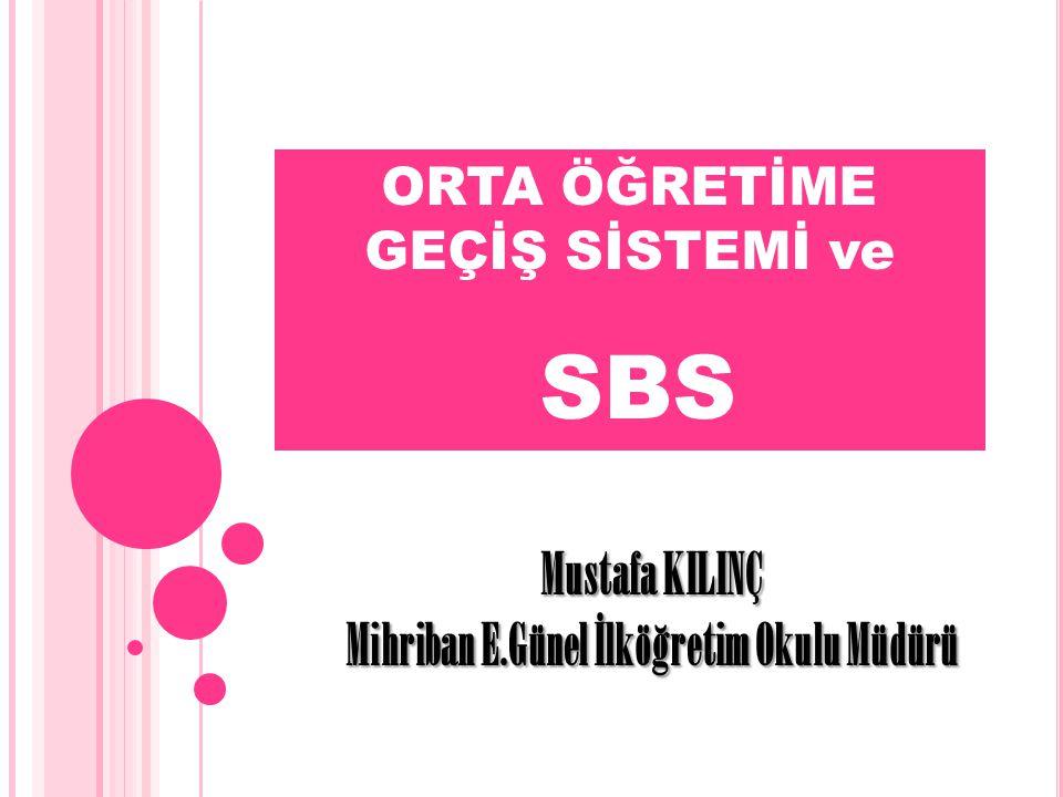 ORTA ÖĞRETİME GEÇİŞ SİSTEMİ ve SBS Mustafa KILINÇ Mihriban E.Günel İlköğretim Okulu Müdürü