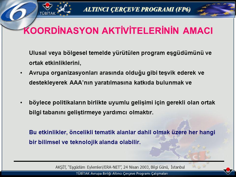 ALTINCI ÇERÇEVE PROGRAMI (FP6) AKŞİT, Eşgüdüm Eylemleri/ERA-NET , 24 Nisan 2003, Bilgi Günü, İstanbul Değerlendirme kriterleri (EE) Programın amaçlarına uygunluk (3/5) Eşgüdüm kalitesi (4/5) Potansiyel etki (3/5) - ulusal sistemlerde katılımcılar anahtar aktörlerdir - sağlam bir işbirliği temeli Konsorsiyum kalitesi (3/5) Yönetim kalitesi (3/5) - yeterli seviyede uygun bir yönetim Kaynakların hareketliliği (3/5) Toplam eşik (21/30)