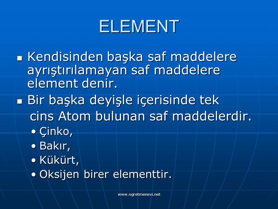 www.ogretmenevi.net ELEMENT Kendisinden başka saf maddelere ayrıştırılamayan saf maddelere element denir.