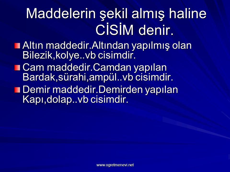 www.ogretmenevi.net Maddelerin şekil almış haline CİSİM denir.