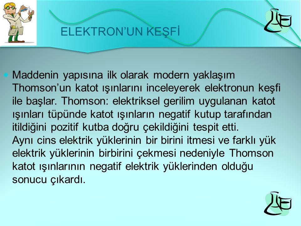 ELEKTRON'UN KEŞFİ Maddenin yapısına ilk olarak modern yaklaşım Thomson'un katot ışınlarını inceleyerek elektronun keşfi ile başlar. Thomson: elektriks