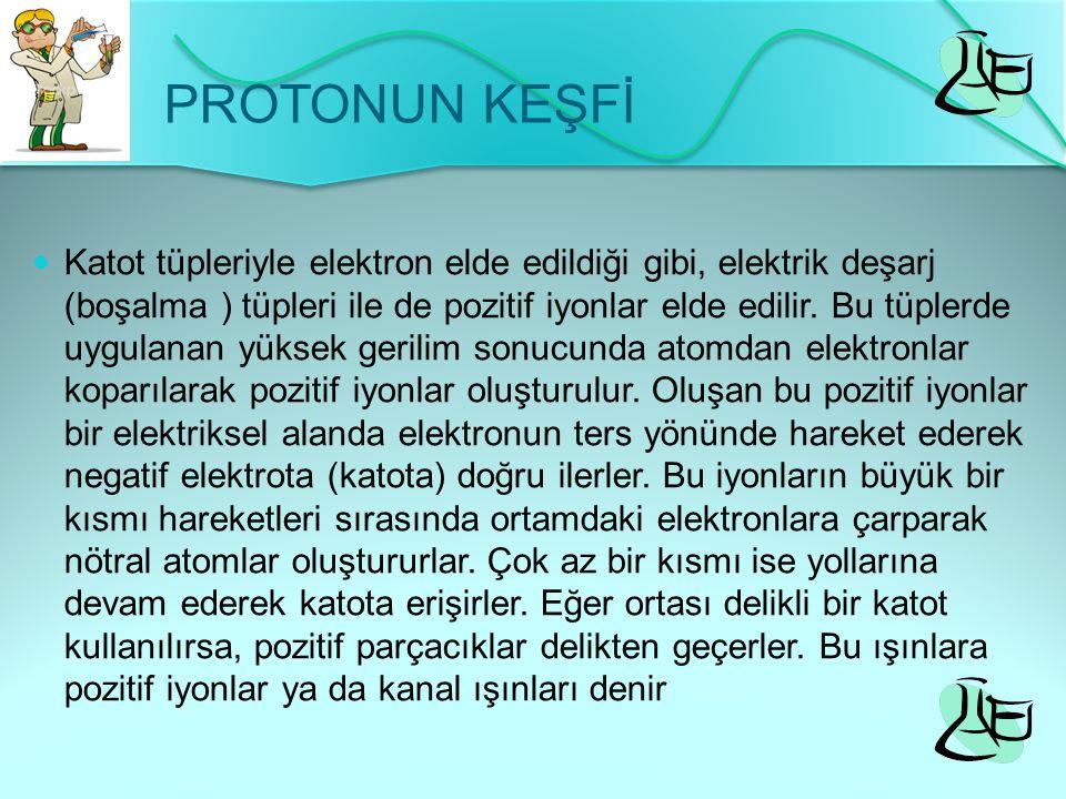 PROTONUN KEŞFİ Katot tüpleriyle elektron elde edildiği gibi, elektrik deşarj (boşalma ) tüpleri ile de pozitif iyonlar elde edilir. Bu tüplerde uygula