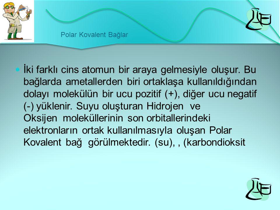 Polar Kovalent Bağlar İki farklı cins atomun bir araya gelmesiyle oluşur. Bu bağlarda ametallerden biri ortaklaşa kullanıldığından dolayı molekülün bi