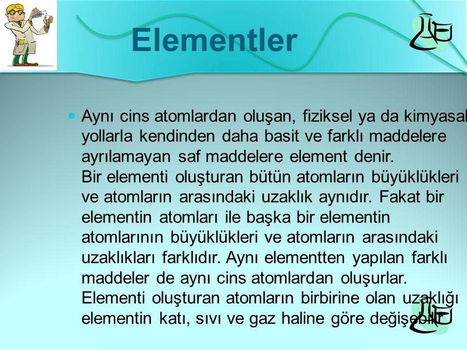 Elementler Aynı cins atomlardan oluşan, fiziksel ya da kimyasal yollarla kendinden daha basit ve farklı maddelere ayrılamayan saf maddelere element de