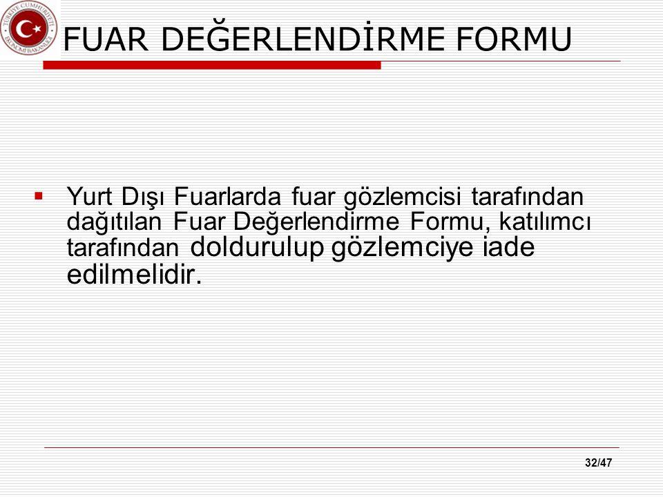 32/47 FUAR DEĞERLENDİRME FORMU  Yurt Dışı Fuarlarda fuar gözlemcisi tarafından dağıtılan Fuar Değerlendirme Formu, katılımcı tarafından doldurulup gözlemciye iade edilmelidir.