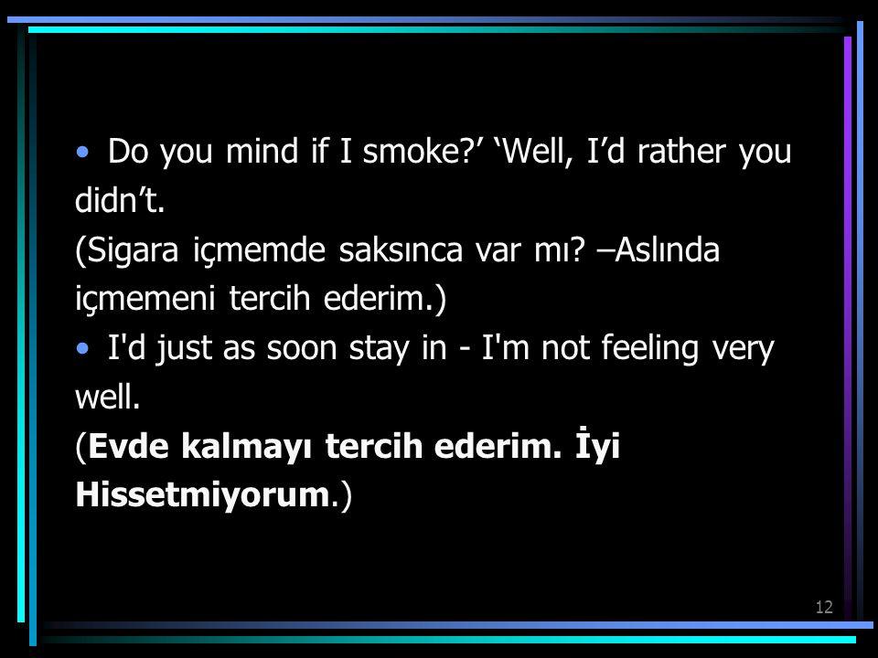 12 Do you mind if I smoke?' 'Well, I'd rather you didn't. (Sigara içmemde saksınca var mı? –Aslında içmemeni tercih ederim.) I'd just as soon stay in