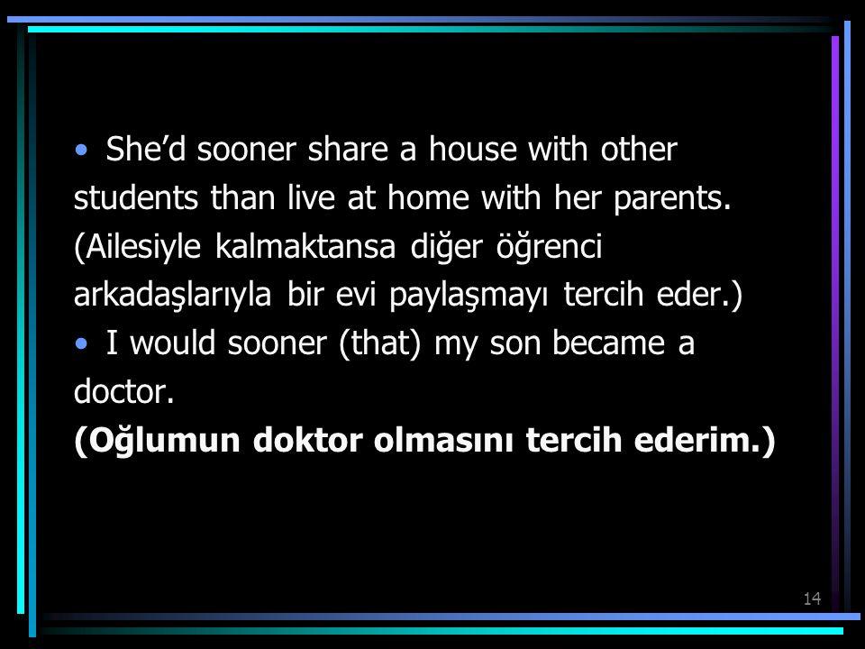 14 She'd sooner share a house with other students than live at home with her parents. (Ailesiyle kalmaktansa diğer öğrenci arkadaşlarıyla bir evi payl