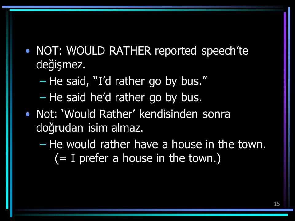 "15 NOT: WOULD RATHER reported speech'te değişmez. –He said, ""I'd rather go by bus."" –He said he'd rather go by bus. Not: 'Would Rather' kendisinden so"