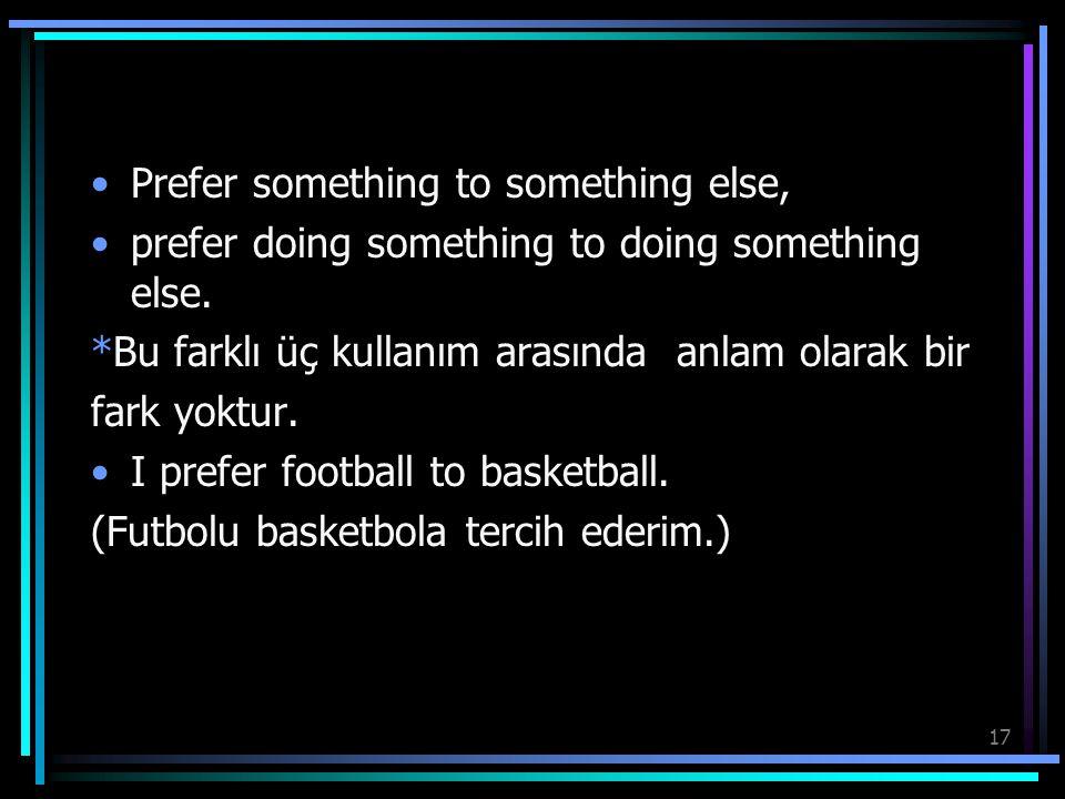 17 Prefer something to something else, prefer doing something to doing something else. *Bu farklı üç kullanım arasında anlam olarak bir fark yoktur. I