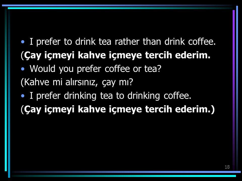 18 I prefer to drink tea rather than drink coffee. (Çay içmeyi kahve içmeye tercih ederim. Would you prefer coffee or tea? (Kahve mi alırsınız, çay mı