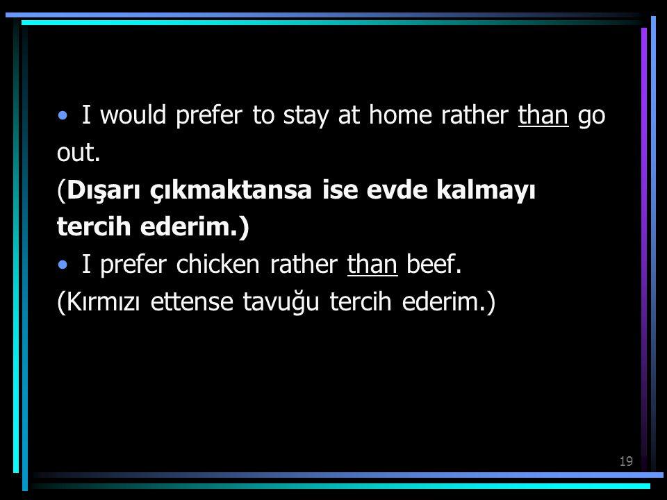 19 I would prefer to stay at home rather than go out. (Dışarı çıkmaktansa ise evde kalmayı tercih ederim.) I prefer chicken rather than beef. (Kırmızı