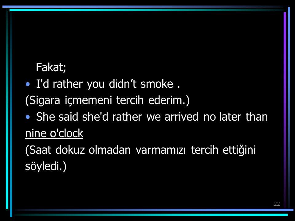 22 Fakat; I'd rather you didn't smoke. (Sigara içmemeni tercih ederim.) She said she'd rather we arrived no later than nine o'clock (Saat dokuz olmada