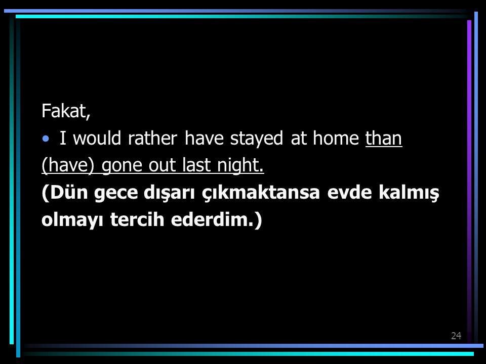 24 Fakat, I would rather have stayed at home than (have) gone out last night. (Dün gece dışarı çıkmaktansa evde kalmış olmayı tercih ederdim.)