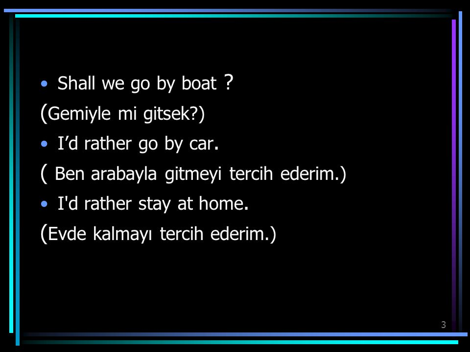 3 Shall we go by boat ? ( Gemiyle mi gitsek?) I'd rather go by car. ( Ben arabayla gitmeyi tercih ederim.) I'd rather stay at home. ( Evde kalmayı ter