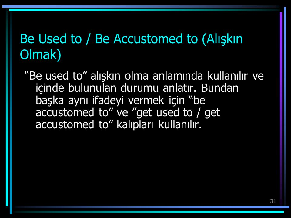 """31 Be Used to / Be Accustomed to (Alışkın Olmak) """"Be used to"""" alışkın olma anlamında kullanılır ve içinde bulunulan durumu anlatır. Bundan başka aynı"""