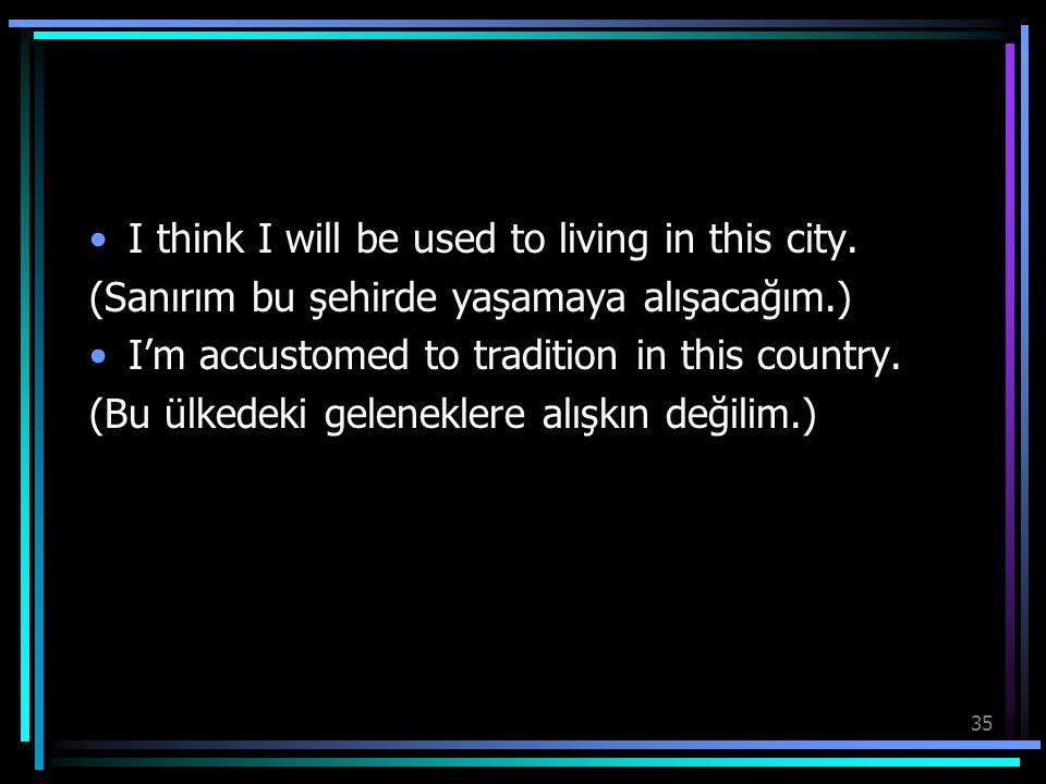 35 I think I will be used to living in this city. (Sanırım bu şehirde yaşamaya alışacağım.) I'm accustomed to tradition in this country. (Bu ülkedeki