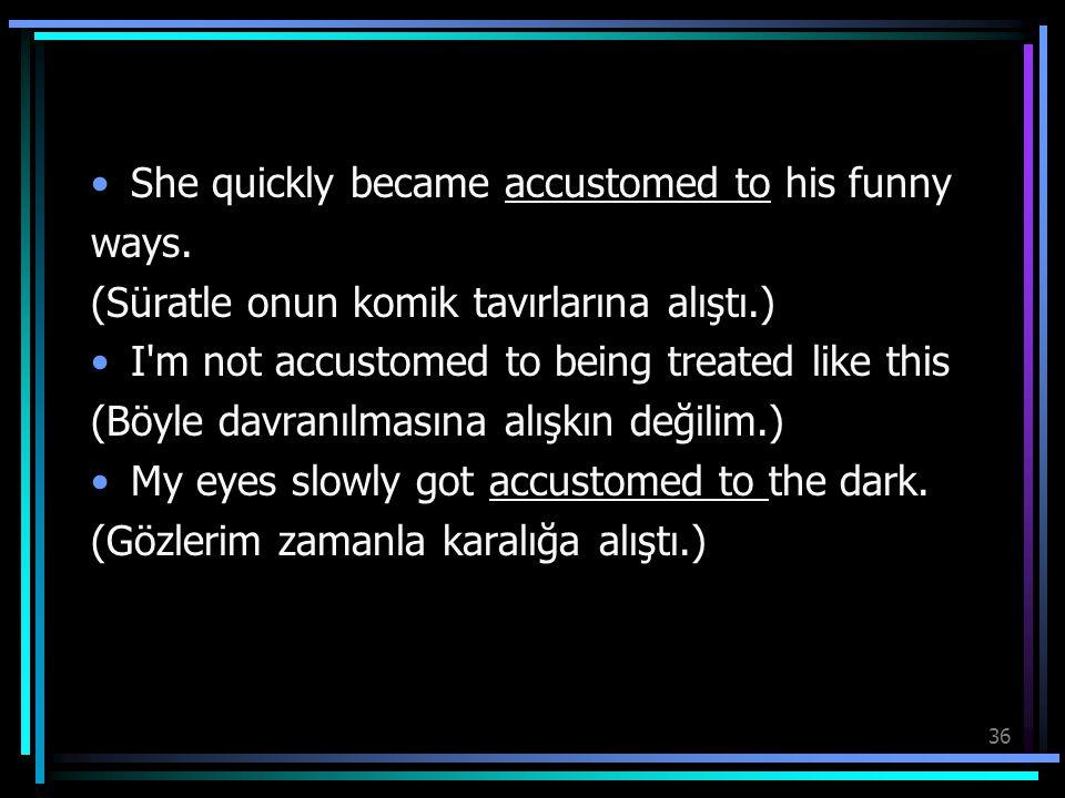 36 She quickly became accustomed to his funny ways. (Süratle onun komik tavırlarına alıştı.) I'm not accustomed to being treated like this (Böyle davr