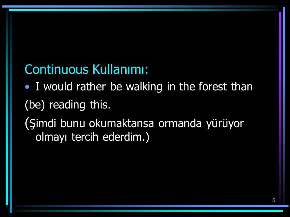 5 Continuous Kullanımı: I would rather be walking in the forest than (be) reading this. ( Şimdi bunu okumaktansa ormanda yürüyor olmayı tercih ederdim