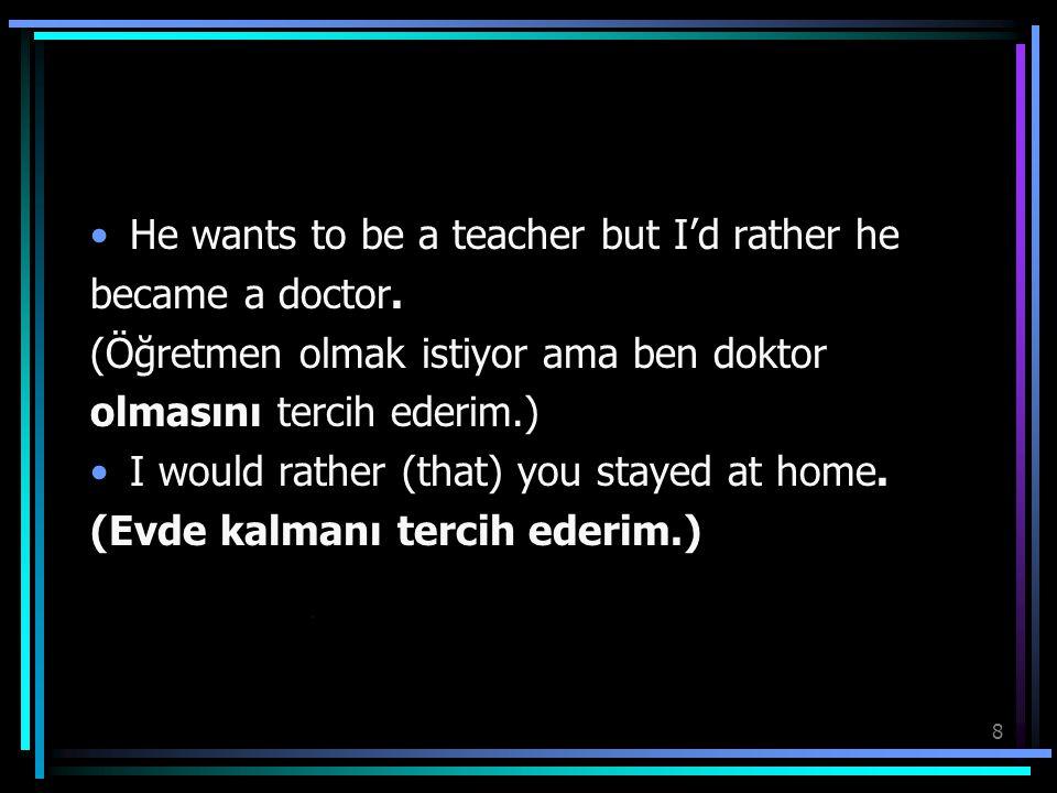 8 He wants to be a teacher but I'd rather he became a doctor. (Öğretmen olmak istiyor ama ben doktor olmasını tercih ederim.) I would rather (that) yo