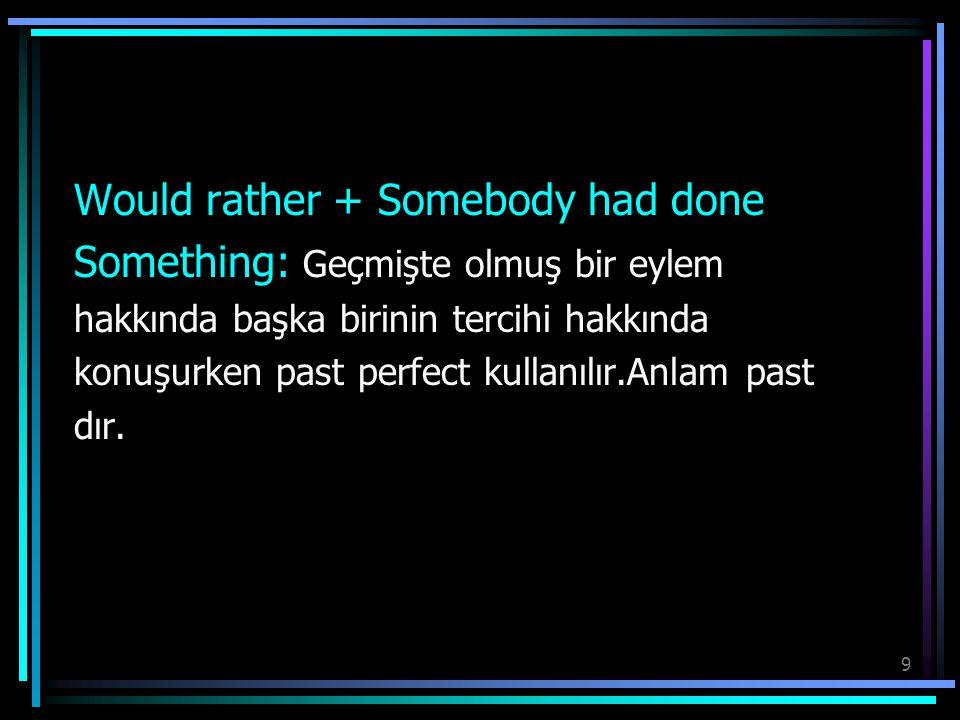 9 Would rather + Somebody had done Something: Geçmişte olmuş bir eylem hakkında başka birinin tercihi hakkında konuşurken past perfect kullanılır.Anla