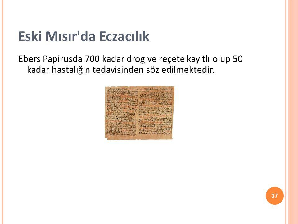 37 Eski Mısır'da Eczacılık Ebers Papirusda 700 kadar drog ve reçete kayıtlı olup 50 kadar hastalığın tedavisinden söz edilmektedir.